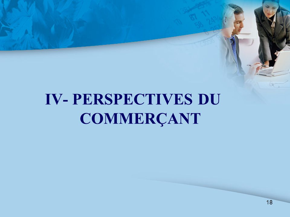 18 IV- PERSPECTIVES DU COMMERÇANT