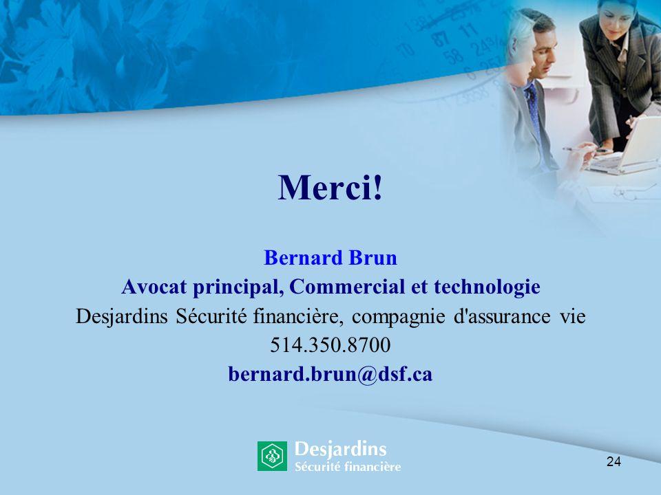 24 Merci! Bernard Brun Avocat principal, Commercial et technologie Desjardins Sécurité financière, compagnie d'assurance vie 514.350.8700 bernard.brun