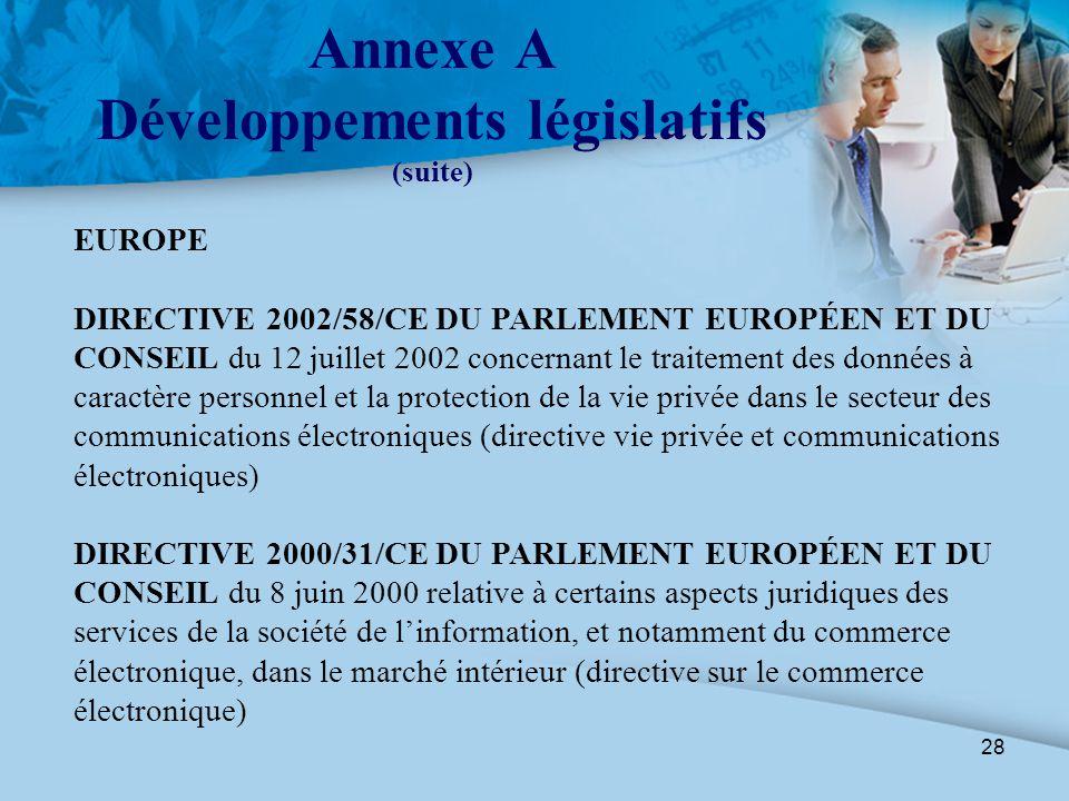 28 Annexe A Développements législatifs (suite) EUROPE DIRECTIVE 2002/58/CE DU PARLEMENT EUROPÉEN ET DU CONSEIL du 12 juillet 2002 concernant le traite