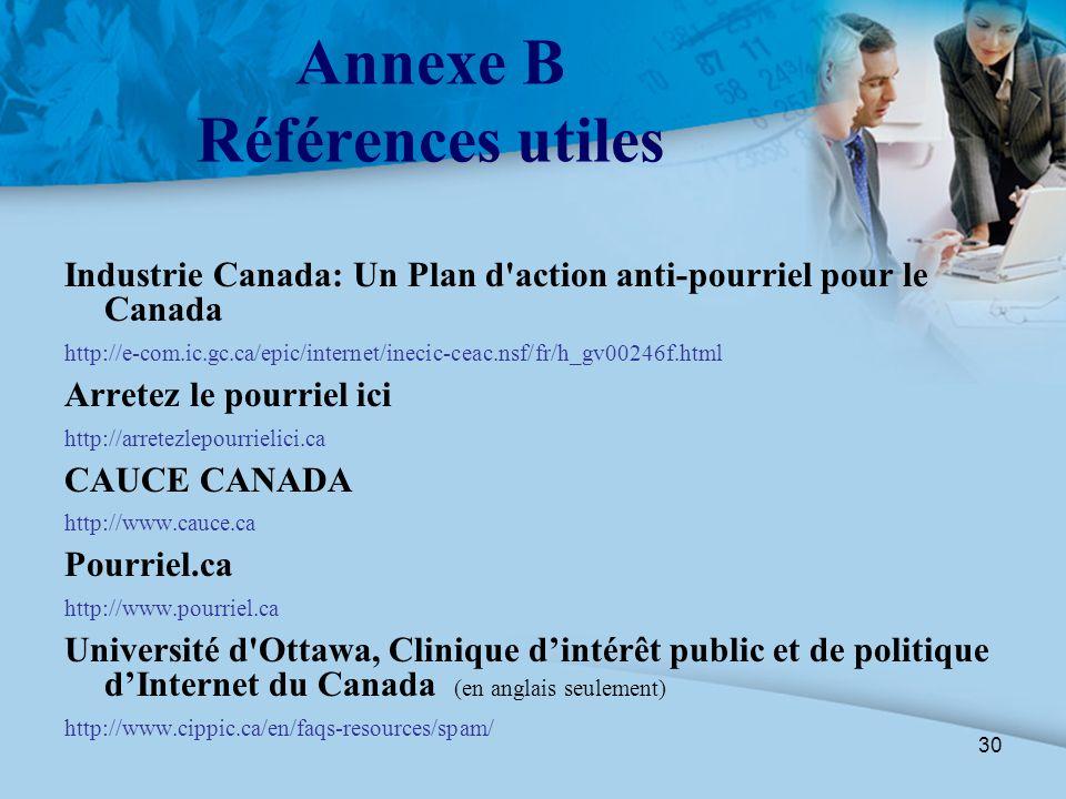 30 Annexe B Références utiles Industrie Canada: Un Plan d'action anti-pourriel pour le Canada http://e-com.ic.gc.ca/epic/internet/inecic-ceac.nsf/fr/h