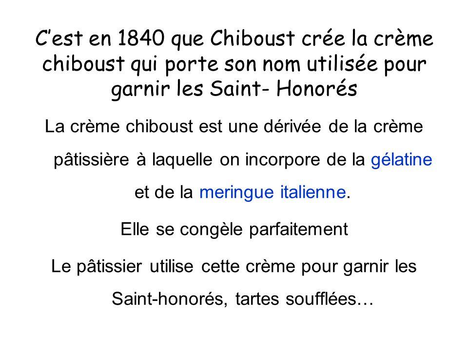 C'est en 1840 que Chiboust crée la crème chiboust qui porte son nom utilisée pour garnir les Saint- Honorés La crème chiboust est une dérivée de la cr