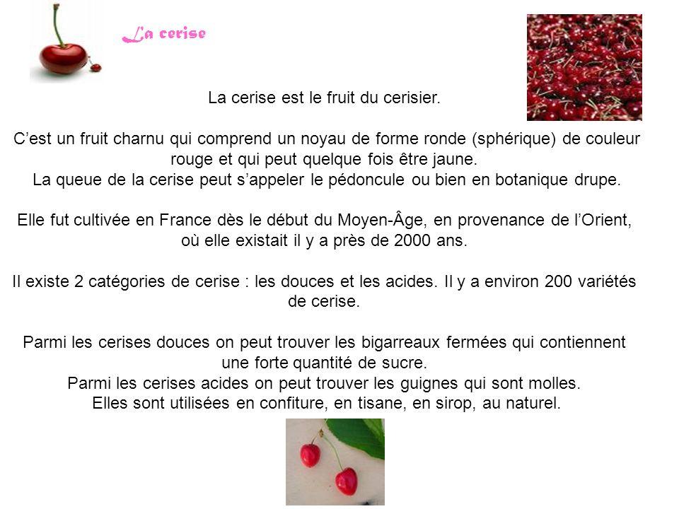 La cerise La cerise est le fruit du cerisier. C'est un fruit charnu qui comprend un noyau de forme ronde (sphérique) de couleur rouge et qui peut quel
