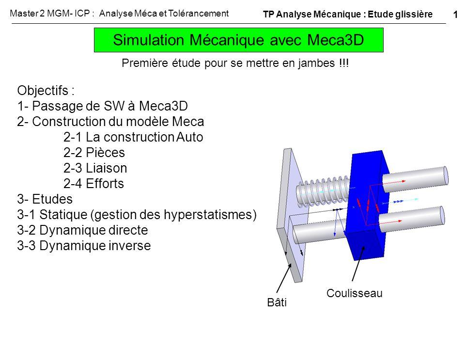 1- Passage de SW à Meca3D - Assembler sous SW le bâti et le coulisseau dans la position de référence ci-contre - Lancer Meca3D grace à l'onglet SW Meca3D Remarque : si l'onglet n'est pas présent Outils, compléments et cocher Meca3D TP Analyse Mécanique : Etude glissière 2 Master 2 MGM- ICP : Analyse Méca et Tolérancement