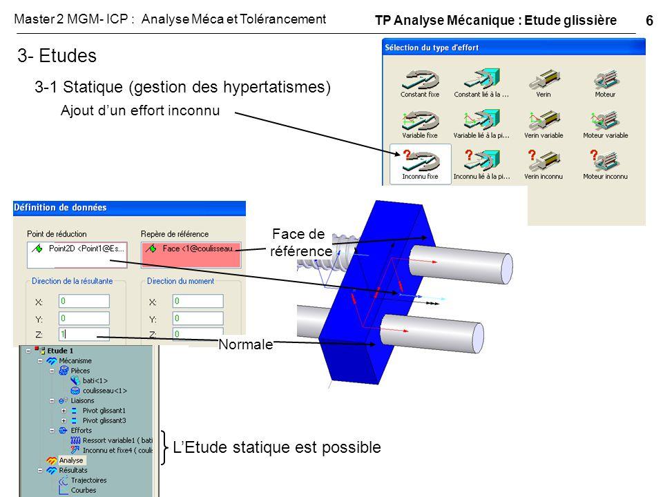 3- Etudes 3-1 Statique (gestion des hypertatismes) Ajout d'un effort inconnu Face de référence Normale L'Etude statique est possible TP Analyse Mécani