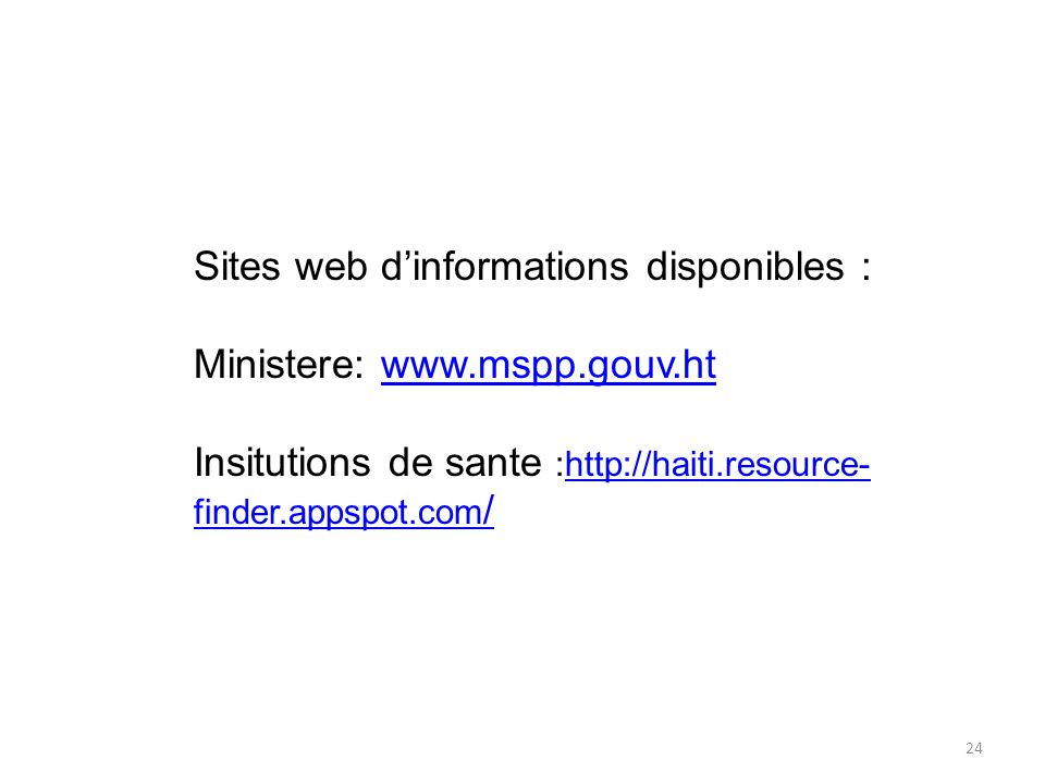 24 Sites web d'informations disponibles : Ministere: www.mspp.gouv.htwww.mspp.gouv.ht Insitutions de sante :http://haiti.resource- finder.appspot.com /http://haiti.resource- finder.appspot.com /