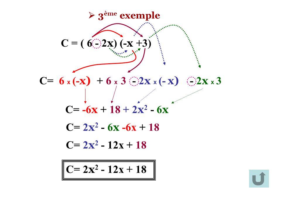  3 ème exemple C = ( 6 - 2 x ) (- x +3) C= 6 x (- x) + 6 x 3- 2 x x (- x) - 2 x x 3 C= -6 x + 18 + 2 x 2 - 6 x C= 2x2 2x2 - 6 x -6x + 18 C= 2 x 2 - 1