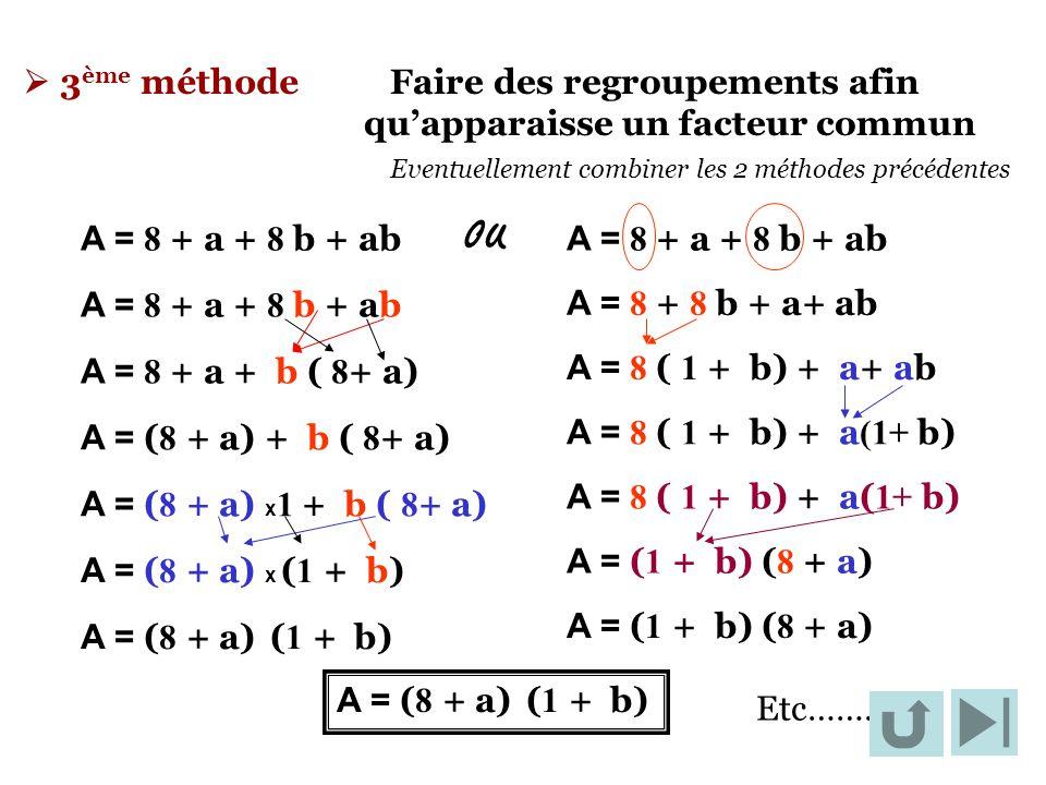  3 ème méthode Faire des regroupements afin qu'apparaisse un facteur commun Eventuellement combiner les 2 méthodes précédentes A = 8 + a + 8 b + ab A
