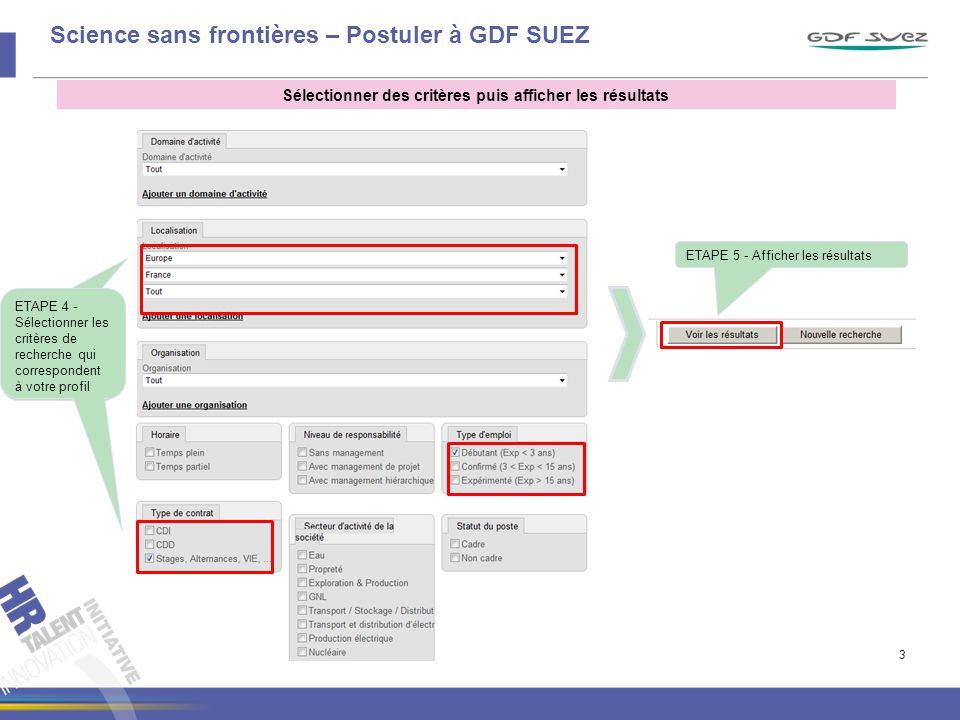 Science sans frontières – Postuler à GDF SUEZ Sélectionner des critères puis afficher les résultats 3 Sélectionner les critères de recherche qui correspondent à votre profil ETAPE 4 - Sélectionner les critères de recherche qui correspondent à votre profil ETAPE 5 - Afficher les résultats