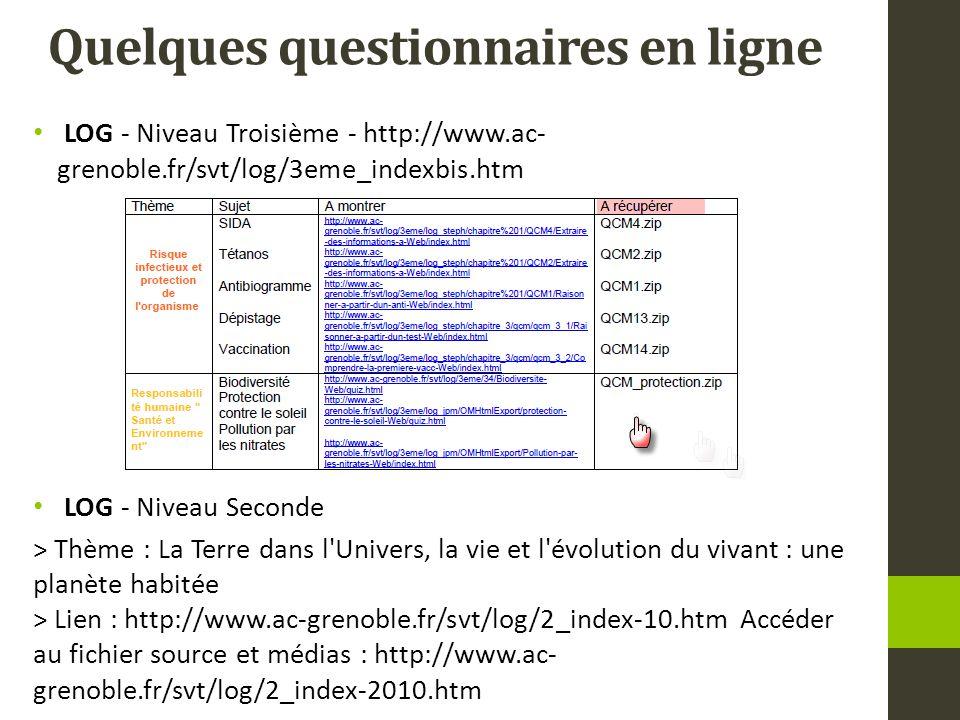 Quelques questionnaires en ligne LOG - Niveau Troisième - http://www.ac- grenoble.fr/svt/log/3eme_indexbis.htm LOG - Niveau Seconde > Thème : La Terre dans l Univers, la vie et l évolution du vivant : une planète habitée > Lien : http://www.ac-grenoble.fr/svt/log/2_index-10.htm Accéder au fichier source et médias : http://www.ac- grenoble.fr/svt/log/2_index-2010.htm