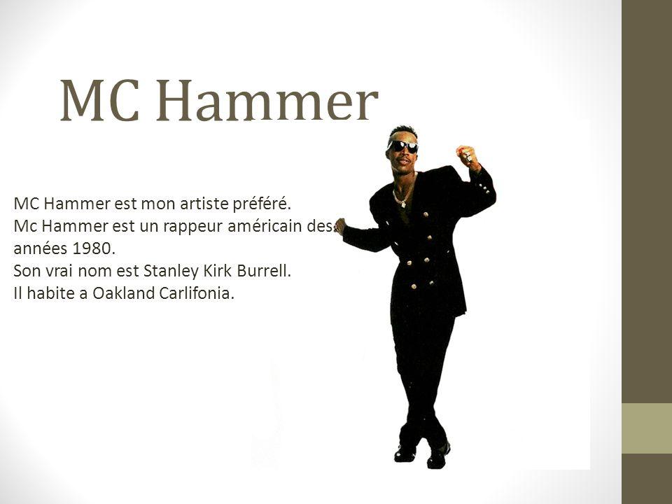 MC Hammer MC Hammer est mon artiste préféré. Mc Hammer est un rappeur américain des années 1980. Son vrai nom est Stanley Kirk Burrell. Il habite a Oa
