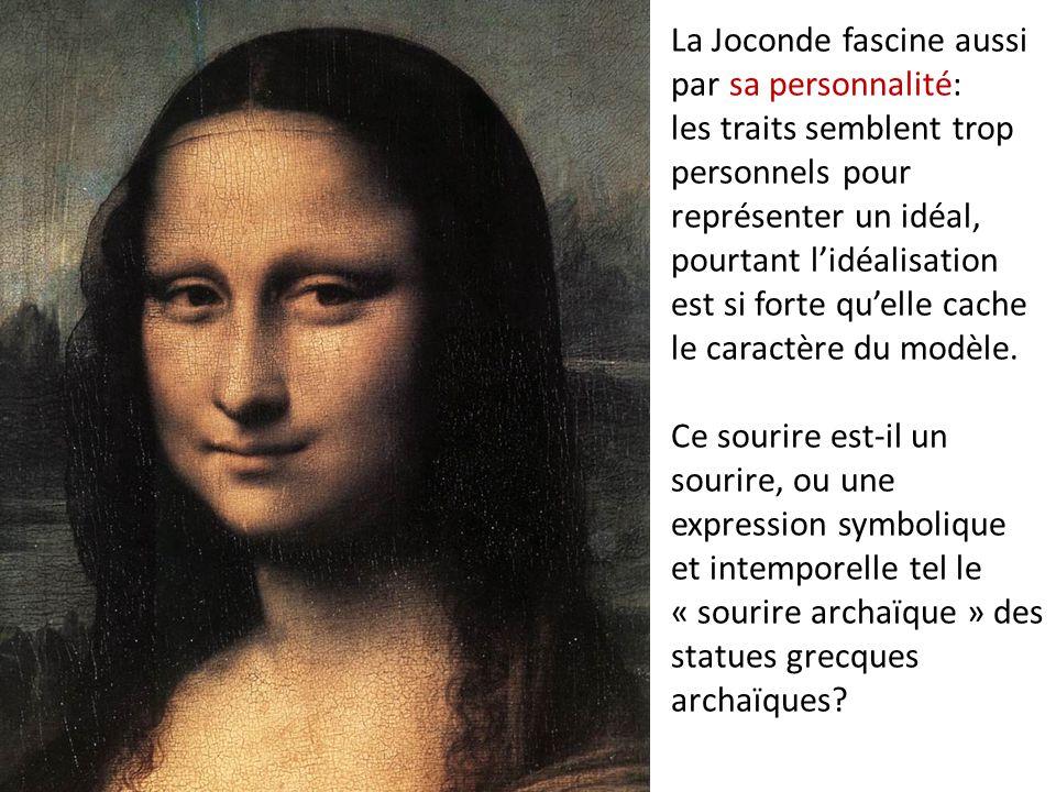 La Joconde fascine aussi par sa personnalité: les traits semblent trop personnels pour représenter un idéal, pourtant l'idéalisation est si forte qu'e