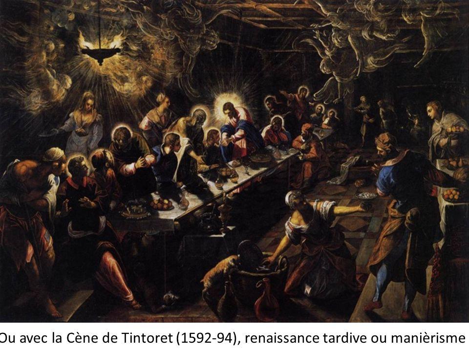 Ou avec la Cène de Tintoret (1592-94), renaissance tardive ou manièrisme