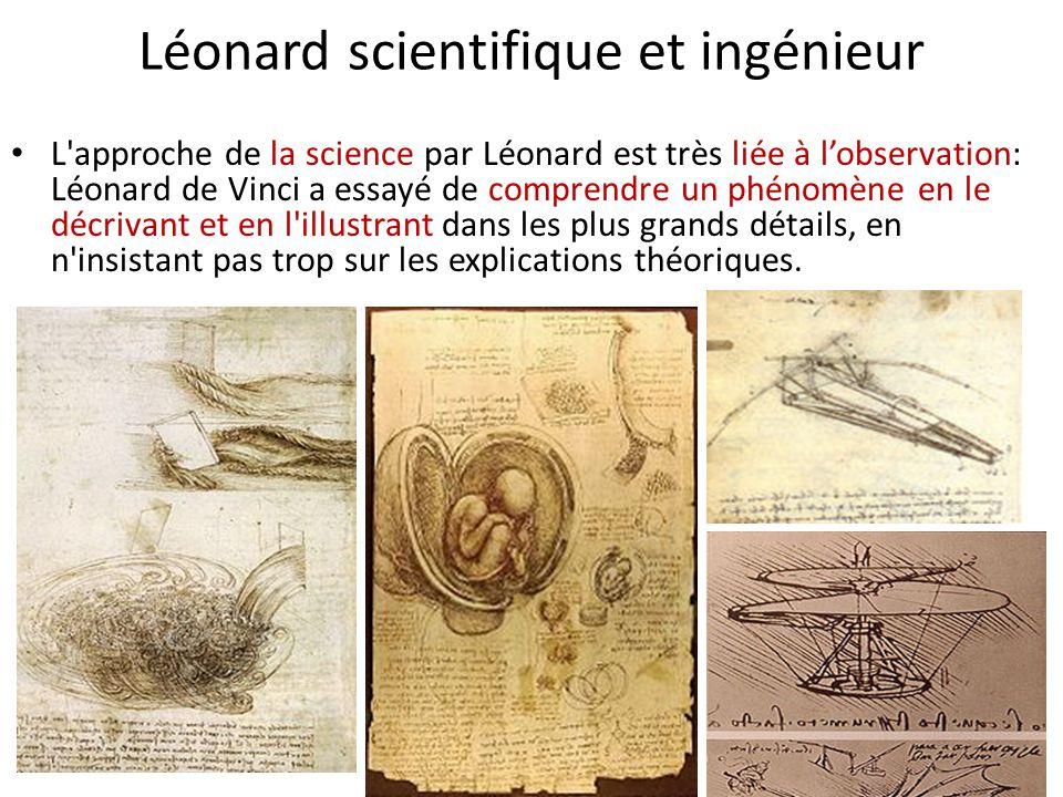 Léonard scientifique et ingénieur L'approche de la science par Léonard est très liée à l'observation: Léonard de Vinci a essayé de comprendre un phéno