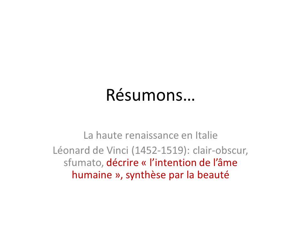 Résumons… La haute renaissance en Italie Léonard de Vinci (1452-1519): clair-obscur, sfumato, décrire « l'intention de l'âme humaine », synthèse par l