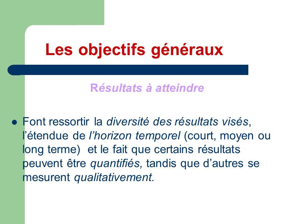 Les objectifs généraux Résultats à atteindre Font ressortir la diversité des résultats visés, l'étendue de l'horizon temporel (court, moyen ou long te
