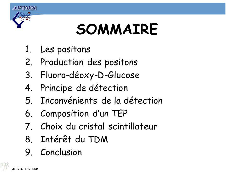SOMMAIRE 1.Les positons 2.Production des positons 3.Fluoro-déoxy-D-Glucose 4.Principe de détection 5.Inconvénients de la détection 6.Composition d'un TEP 7.Choix du cristal scintillateur 8.Intérêt du TDM 9.Conclusion JL RIU ICR2008