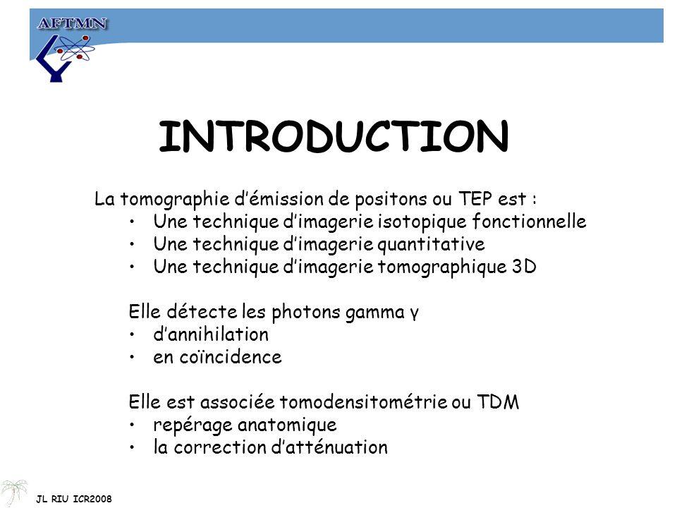 INTRODUCTION La tomographie d'émission de positons ou TEP est : Une technique d'imagerie isotopique fonctionnelle Une technique d'imagerie quantitative Une technique d'imagerie tomographique 3D Elle détecte les photons gamma γ d'annihilation en coïncidence Elle est associée tomodensitométrie ou TDM repérage anatomique la correction d'atténuation JL RIU ICR2008