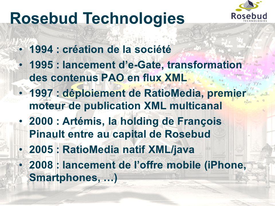 2 1994 : création de la société 1995 : lancement d'e-Gate, transformation des contenus PAO en flux XML 1997 : déploiement de RatioMedia, premier moteur de publication XML multicanal 2000 : Artémis, la holding de François Pinault entre au capital de Rosebud 2005 : RatioMedia natif XML/java 2008 : lancement de l'offre mobile (iPhone, Smartphones, …) Rosebud Technologies