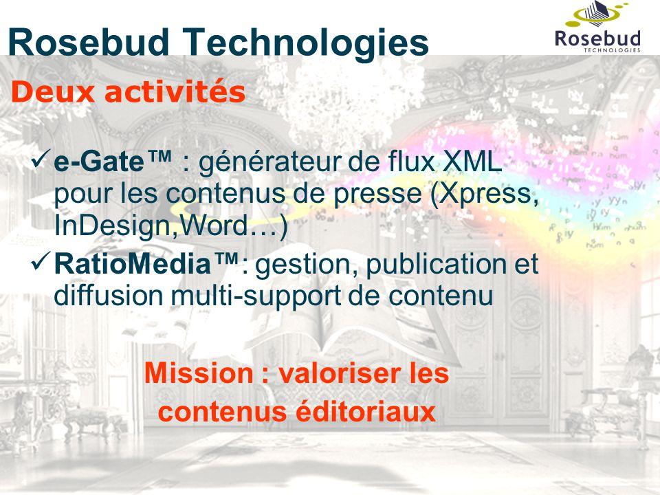 4 Rosebud Technologies Deux activités e-Gate™ : générateur de flux XML pour les contenus de presse (Xpress, InDesign,Word…) RatioMedia™: gestion, publication et diffusion multi-support de contenu Mission : valoriser les contenus éditoriaux