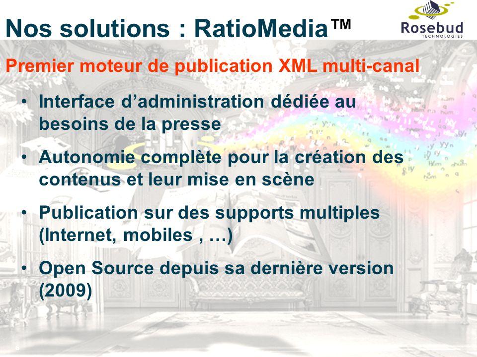 6 Nos solutions : RatioMedia™ Premier moteur de publication XML multi-canal Interface d'administration dédiée au besoins de la presse Autonomie complète pour la création des contenus et leur mise en scène Publication sur des supports multiples (Internet, mobiles, …) Open Source depuis sa dernière version (2009)