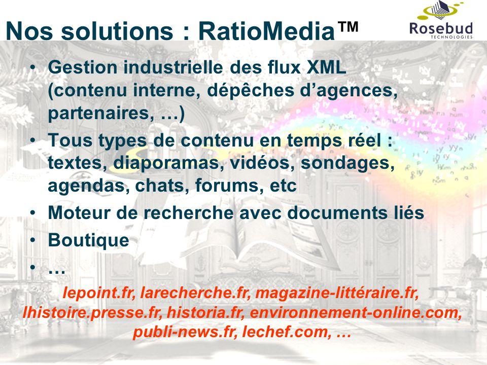 7 Nos solutions : RatioMedia™ Gestion industrielle des flux XML (contenu interne, dépêches d'agences, partenaires, …) Tous types de contenu en temps réel : textes, diaporamas, vidéos, sondages, agendas, chats, forums, etc Moteur de recherche avec documents liés Boutique … lepoint.fr, larecherche.fr, magazine-littéraire.fr, lhistoire.presse.fr, historia.fr, environnement-online.com, publi-news.fr, lechef.com, …