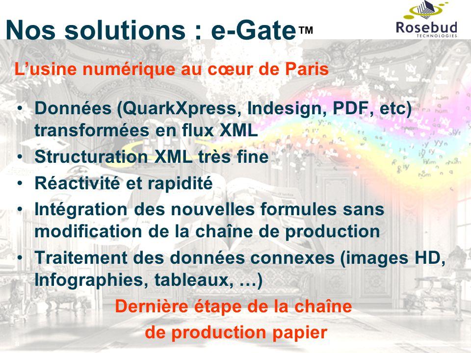 8 Nos solutions : e-Gate ™ Données (QuarkXpress, Indesign, PDF, etc) transformées en flux XML Structuration XML très fine Réactivité et rapidité Intég