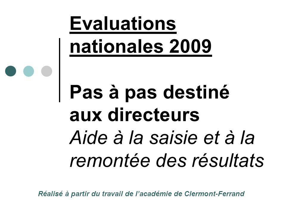 Evaluations nationales 2009 Pas à pas destiné aux directeurs Aide à la saisie et à la remontée des résultats Réalisé à partir du travail de l'académie de Clermont-Ferrand
