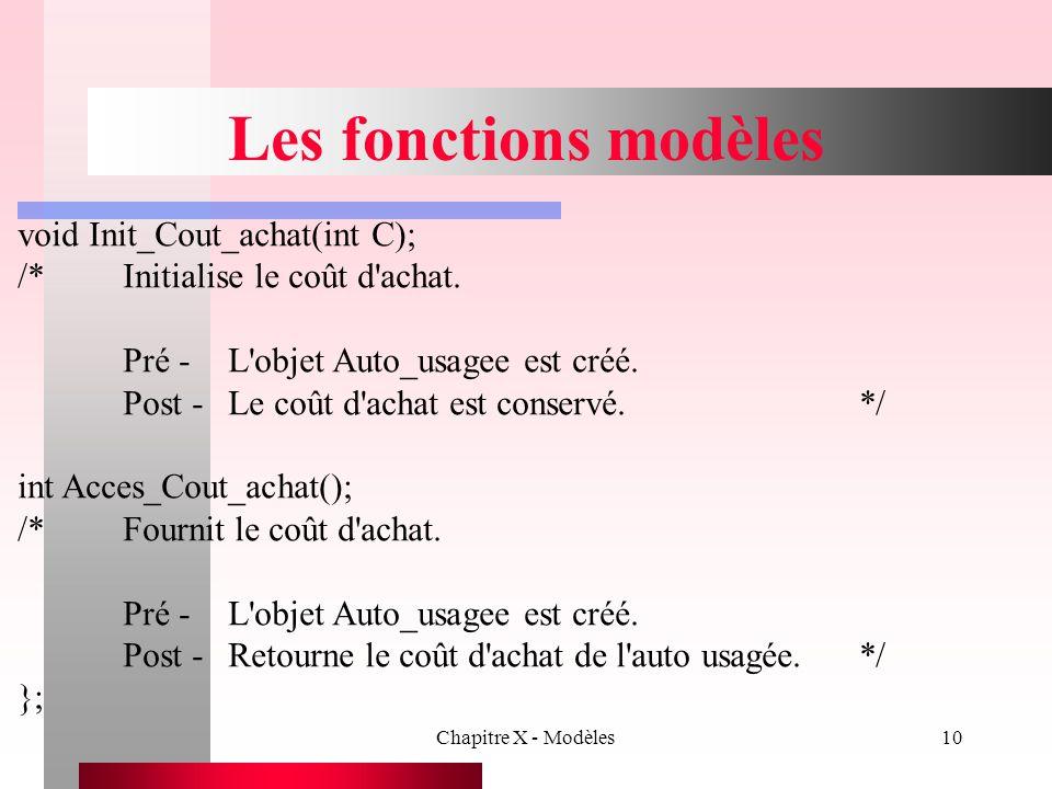 Chapitre X - Modèles10 Les fonctions modèles void Init_Cout_achat(int C); /*Initialise le coût d'achat. Pré -L'objet Auto_usagee est créé. Post -Le co