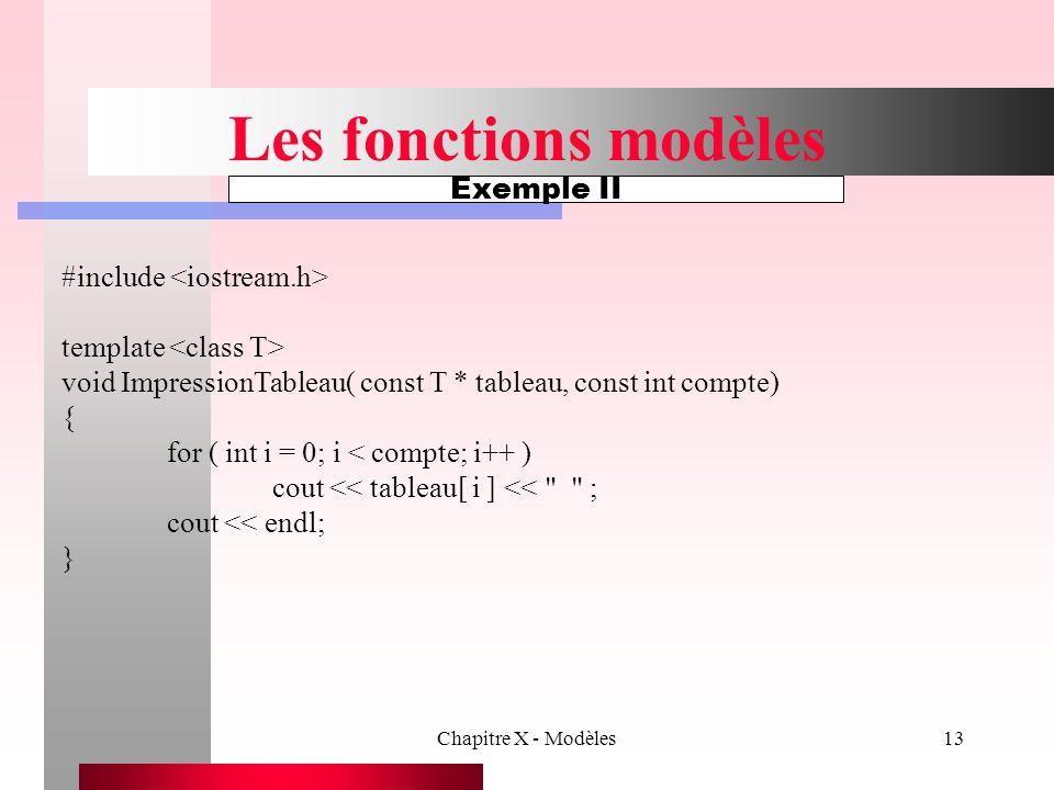 Chapitre X - Modèles13 Les fonctions modèles Exemple II #include template void ImpressionTableau( const T * tableau, const int compte) { for ( int i =