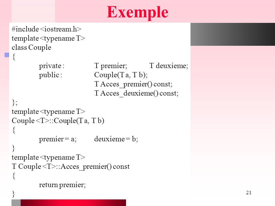 Chapitre X - Modèles21 Exemple #include template class Couple { private :T premier;T deuxieme; public :Couple(T a, T b); T Acces_premier() const; T Ac