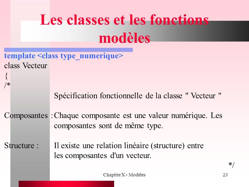Chapitre X - Modèles23 Les classes et les fonctions modèles template class Vecteur { /* Spécification fonctionnelle de la classe