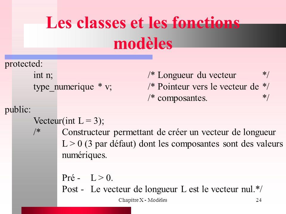 Chapitre X - Modèles24 Les classes et les fonctions modèles protected: int n;/* Longueur du vecteur*/ type_numerique * v;/* Pointeur vers le vecteur d