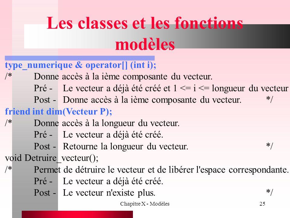 Chapitre X - Modèles25 Les classes et les fonctions modèles type_numerique & operator[] (int i); /*Donne accès à la ième composante du vecteur. Pré -L