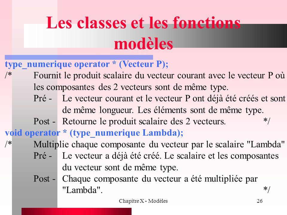 Chapitre X - Modèles26 Les classes et les fonctions modèles type_numerique operator * (Vecteur P); /*Fournit le produit scalaire du vecteur courant av
