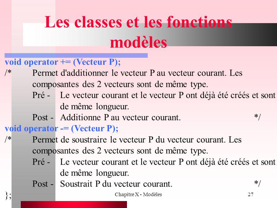 Chapitre X - Modèles27 Les classes et les fonctions modèles void operator += (Vecteur P); /*Permet d'additionner le vecteur P au vecteur courant. Les