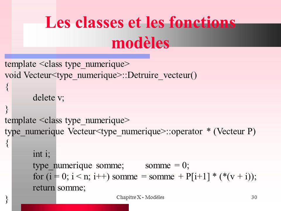 Chapitre X - Modèles30 Les classes et les fonctions modèles template void Vecteur ::Detruire_vecteur() { delete v; } template type_numerique Vecteur :