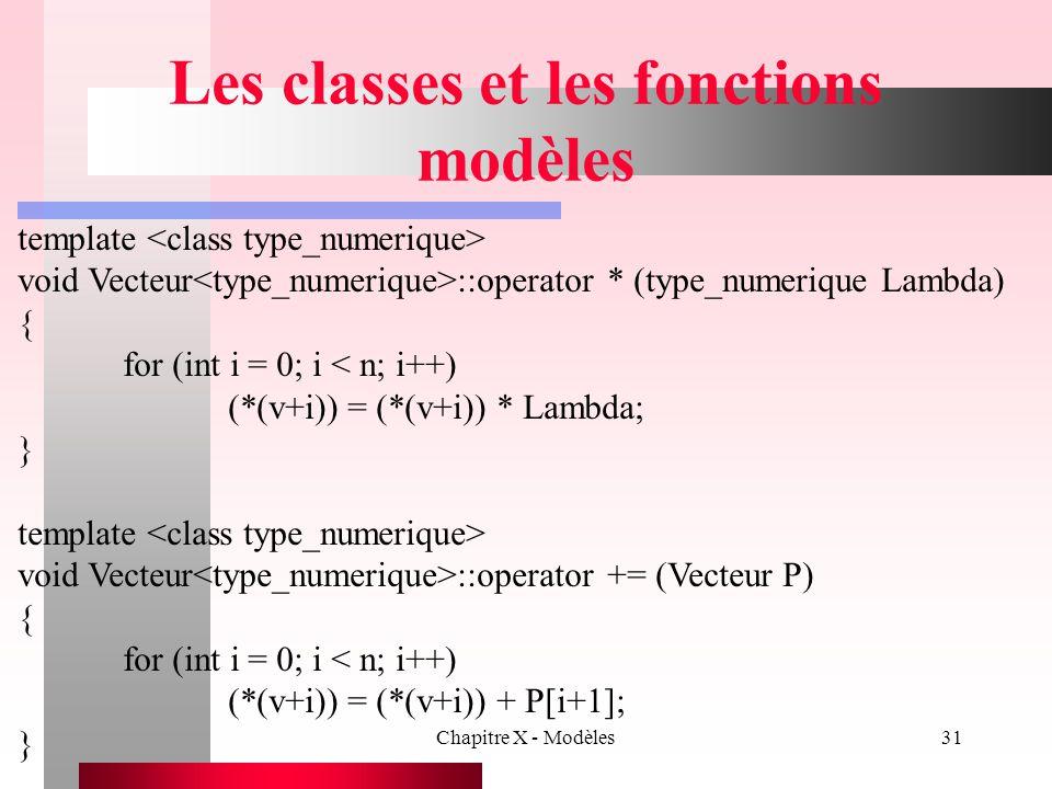 Chapitre X - Modèles31 Les classes et les fonctions modèles template void Vecteur ::operator * (type_numerique Lambda) { for (int i = 0; i < n; i++) (
