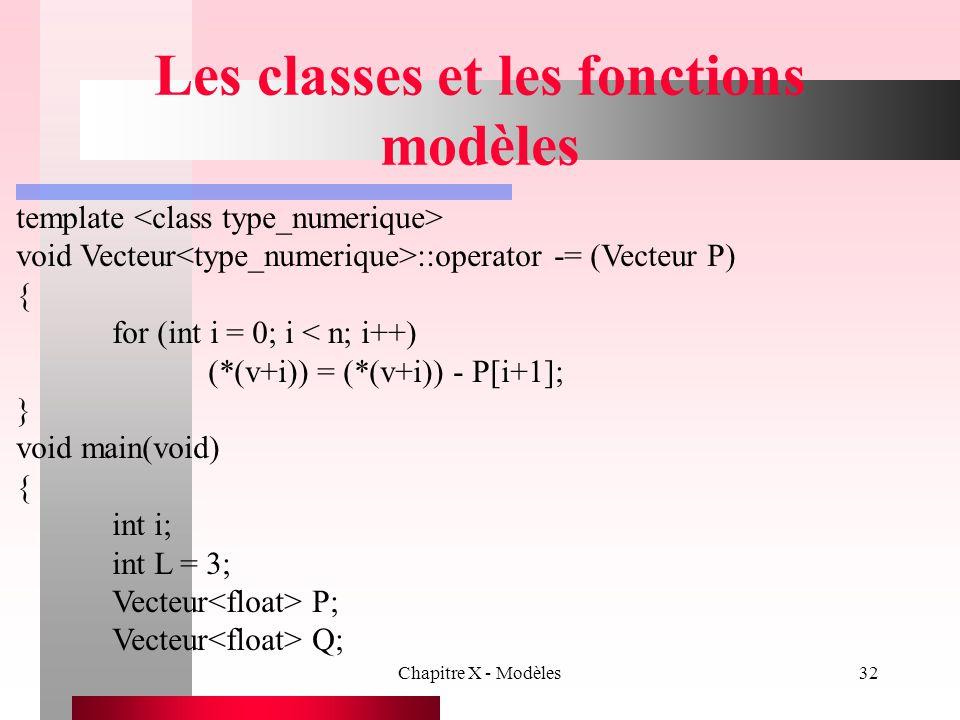 Chapitre X - Modèles32 Les classes et les fonctions modèles template void Vecteur ::operator -= (Vecteur P) { for (int i = 0; i < n; i++) (*(v+i)) = (