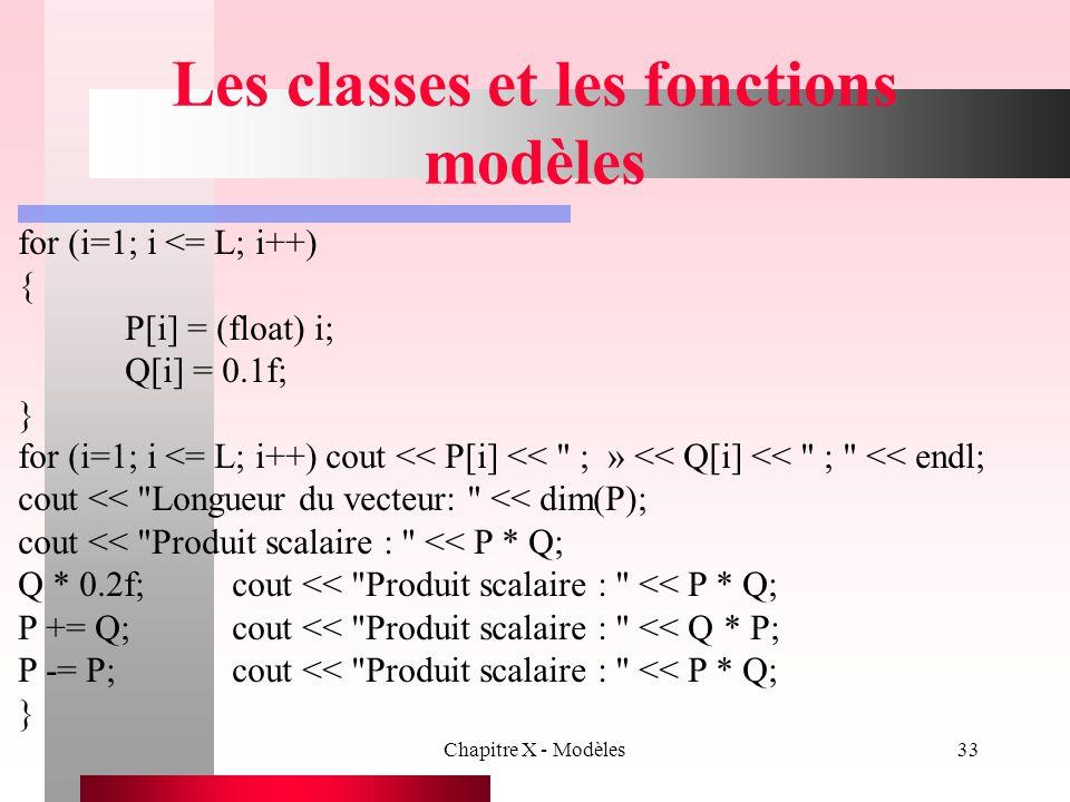 Chapitre X - Modèles33 Les classes et les fonctions modèles for (i=1; i <= L; i++) { P[i] = (float) i; Q[i] = 0.1f; } for (i=1; i <= L; i++) cout << P