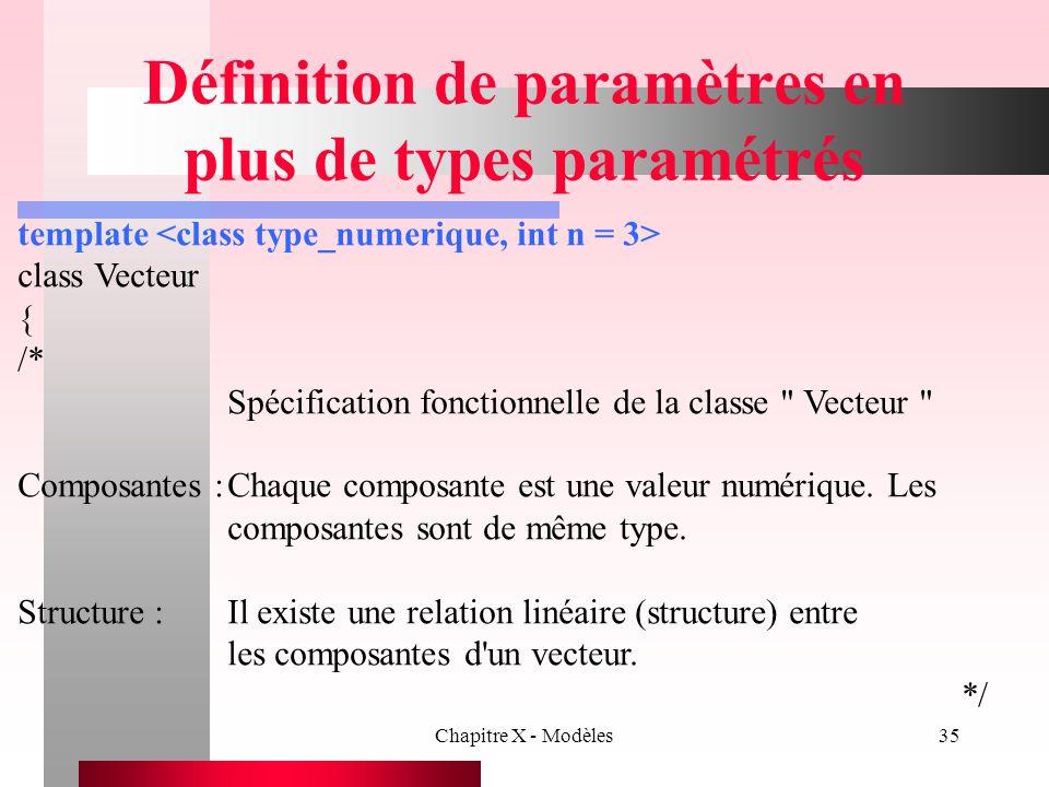 Chapitre X - Modèles35 Définition de paramètres en plus de types paramétrés template class Vecteur { /* Spécification fonctionnelle de la classe