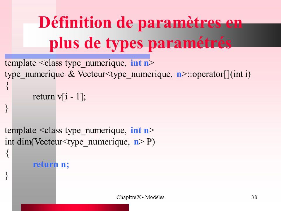 Chapitre X - Modèles38 Définition de paramètres en plus de types paramétrés template type_numerique & Vecteur ::operator[](int i) { return v[i - 1]; }