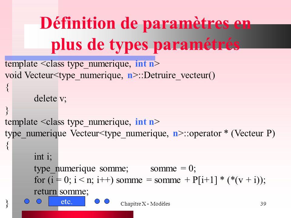 Chapitre X - Modèles39 Définition de paramètres en plus de types paramétrés template void Vecteur ::Detruire_vecteur() { delete v; } template type_num