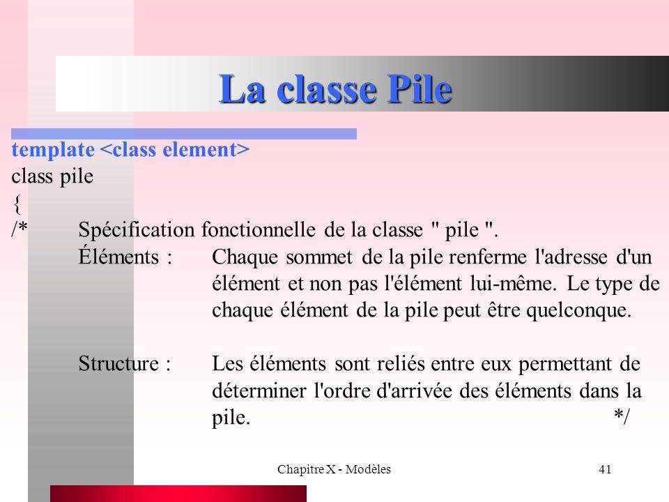 Chapitre X - Modèles41 La classe Pile template class pile { /*Spécification fonctionnelle de la classe