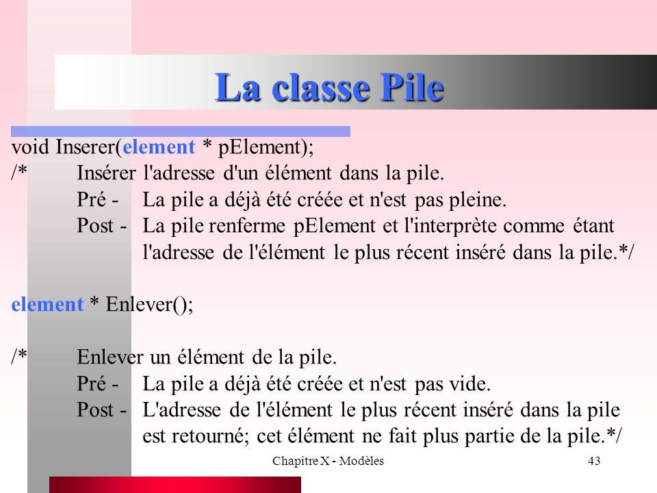 Chapitre X - Modèles43 La classe Pile void Inserer(element * pElement); /*Insérer l'adresse d'un élément dans la pile. Pré -La pile a déjà été créée e