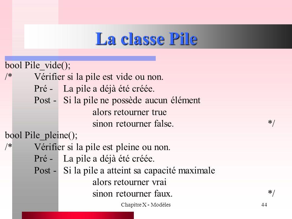 Chapitre X - Modèles44 La classe Pile bool Pile_vide(); /*Vérifier si la pile est vide ou non. Pré -La pile a déjà été créée. Post -Si la pile ne poss
