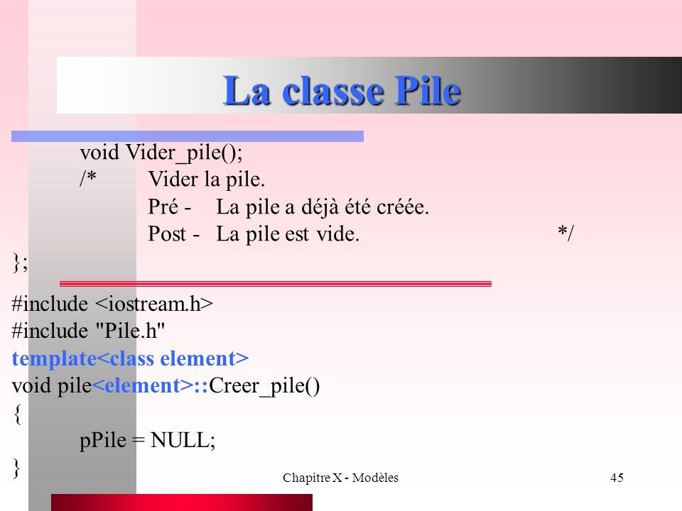 Chapitre X - Modèles45 La classe Pile void Vider_pile(); /*Vider la pile. Pré -La pile a déjà été créée. Post -La pile est vide.*/ }; #include #includ