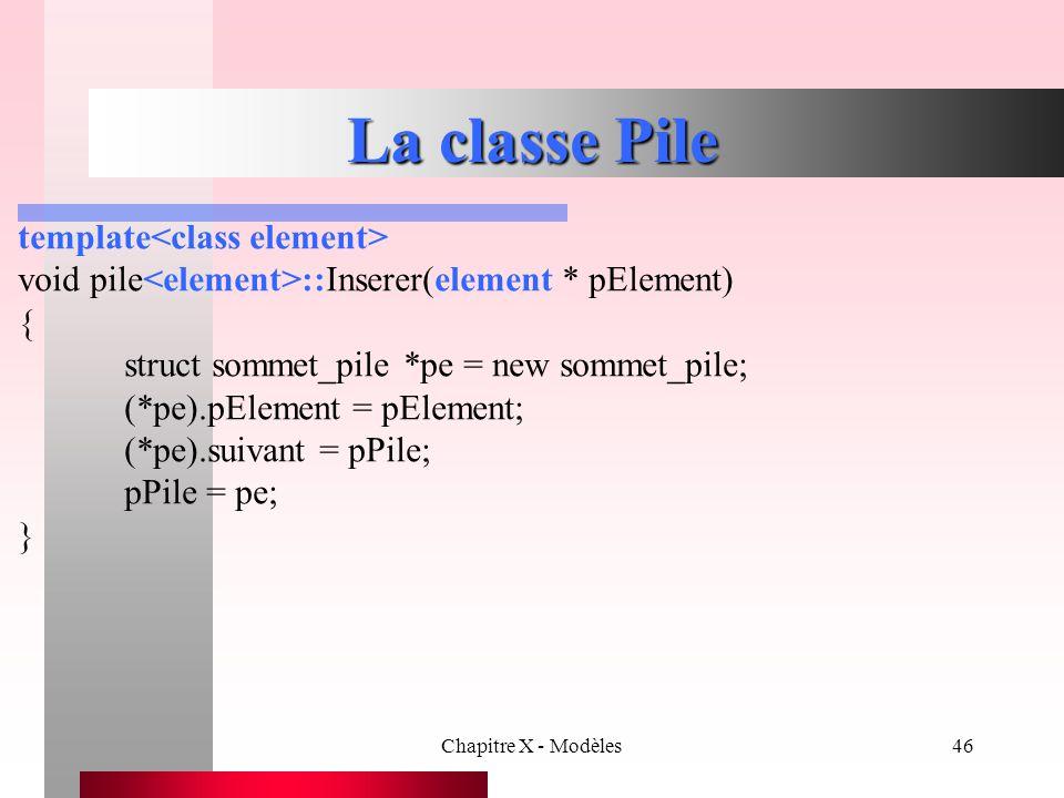 Chapitre X - Modèles46 La classe Pile template void pile ::Inserer(element * pElement) { struct sommet_pile *pe = new sommet_pile; (*pe).pElement = pE
