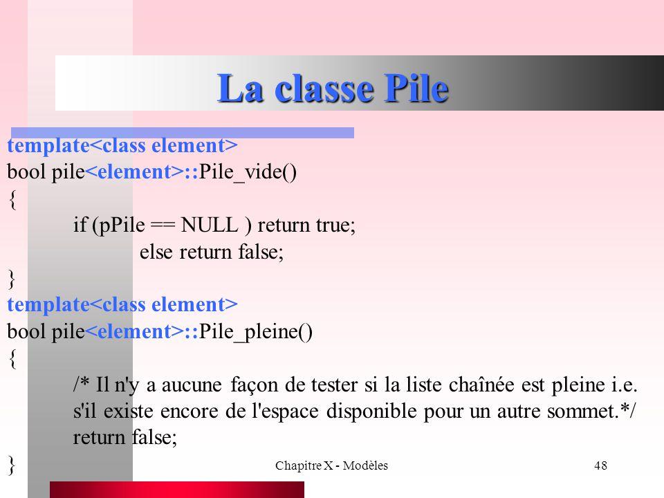 Chapitre X - Modèles48 La classe Pile template bool pile ::Pile_vide() { if (pPile == NULL ) return true; else return false; } template bool pile ::Pi