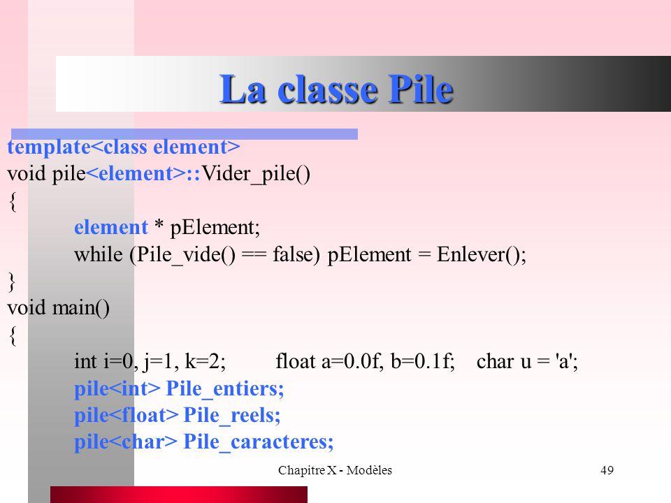 Chapitre X - Modèles49 La classe Pile template void pile ::Vider_pile() { element * pElement; while (Pile_vide() == false) pElement = Enlever(); } voi