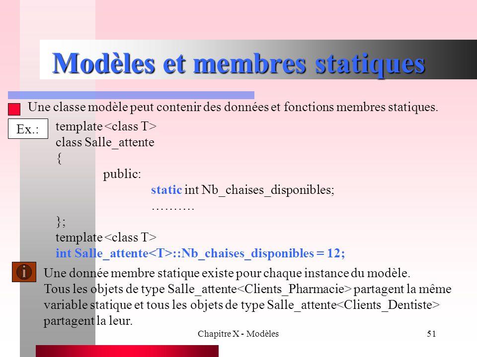 Chapitre X - Modèles51 Modèles et membres statiques Une classe modèle peut contenir des données et fonctions membres statiques. Ex.: template class Sa
